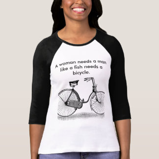 A Woman Needs a Man Like a Fish Needs a Bicycle Tshirt