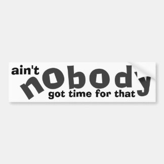 ain't nobody got time for that bumper sticker