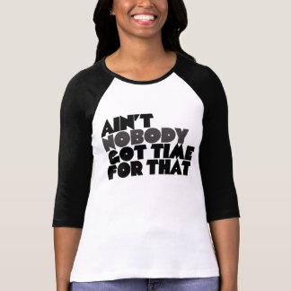 Aint Nobody got time for that Tshirt