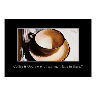 """Coffee is God's Way of Saying """"Hang in There"""" [XL] Poster"""