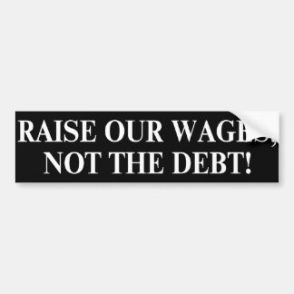 Debt Ceiling. Raise our wages, not the debt Bumper Sticker