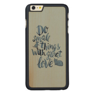 Do Small Things With Great Love Carved® Maple iPhone 6 Plus Case