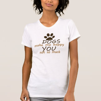 Dogs make me happy you not so much tee shirt
