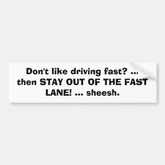 Don't like driving fast? ...then STAY OUT OF TH... Bumper Sticker
