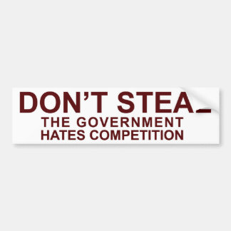 Don't Steal - The Government Hates Competition! Bumper Sticker