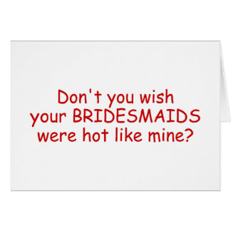 Dont Your Wish Your Bridesmaids Were Hot Like Mine Greeting Card