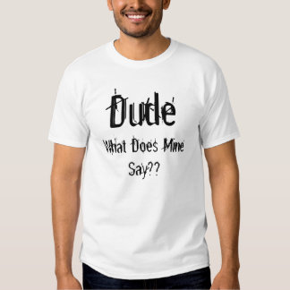 Dude, What Does Mine Say?? Tshirt