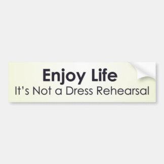 Enjoy life; it's not a dress rehearsal bumper sticker