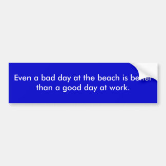 Even a bad day at the beach is better than a go... bumper sticker