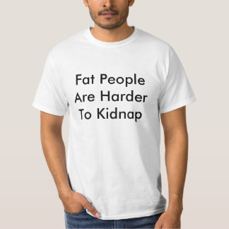 Fat People Are Harder To Kidnap Shirts