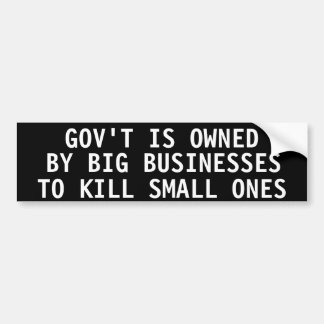 Gov't is owned by big businesses to kill small one bumper sticker