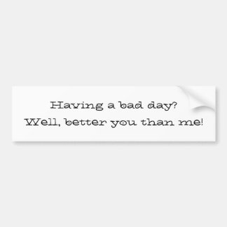 Having a bad day?Well, better you than me! Bumper Sticker