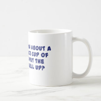 How About A Nice Cup of Shut The Hell Up? Basic White Mug