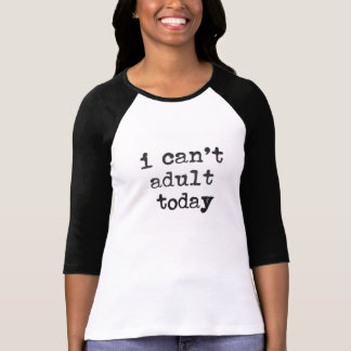 i cant adult today tshirt