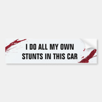 I do all my own stunts in this car bumper sticker