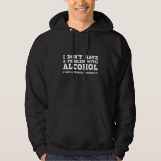 I Don't Have A Problem With Alcohol Hooded Sweatshirts