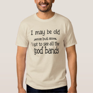 I May Be Old but I Got to See all the Good Bands T Shirts