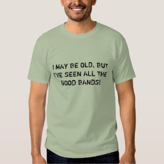 I MAY BE OLD, BUT I'VE SEEN ALL THE GOOD BANDS! T SHIRTS