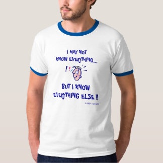 I MAY NOT KNOW EVERYTHING... TSHIRTS
