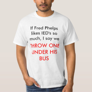 If Fred Phelps likes IED's so much, I say we, T... Tee Shirt