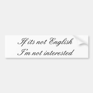 If its not English, I'm not interested Bumper Sticker