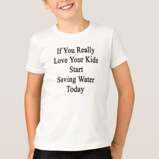 If You Really Love Your Kids Start Saving Water To Tshirts