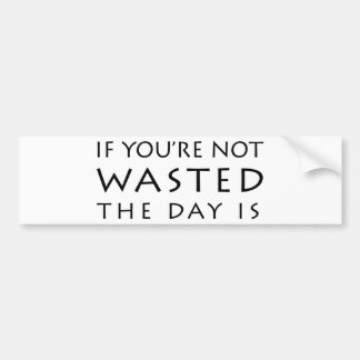 If You're Not Wasted The Day Is Bumper Sticker