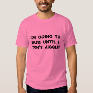 I'm going to run until I don't jiggle! Shirts