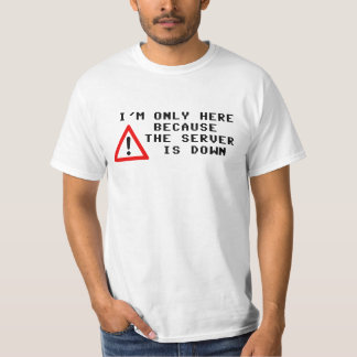 I'm Only Here Because the Server is Down Tee Shirt