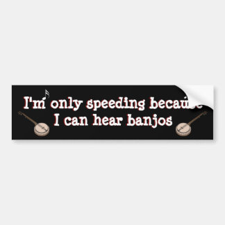 I'm only speeding because .... I can hear banjos Bumper Sticker