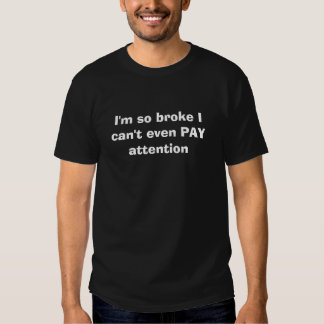 I'm so broke I can't even PAY attention Tshirts