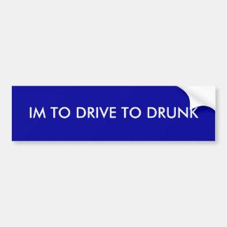 IM TO DRIVE TO DRUNK BUMPER STICKER