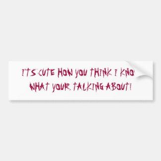 I'TS CUTE HOW YOU THINK I KNOW WHA... - Customized Bumper Sticker