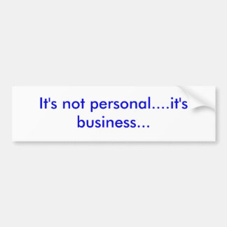 It's not personal....it's business... bumper sticker