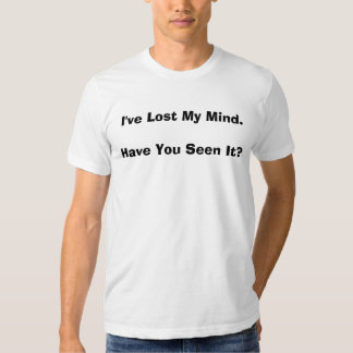 I've Lost My Mind.Have You Seen It? T Shirt