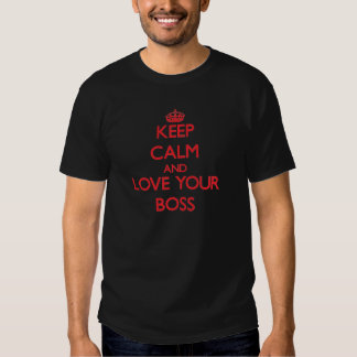 Keep Calm and Love your Boss T Shirts