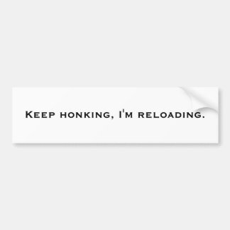 Keep honking, I'm reloading. Bumper Sticker