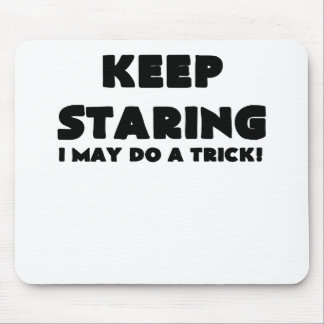 KEEP STARING I MAY DO A TRICK.png Mouse Pad