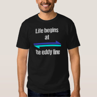 Life Begins at the Eddy Line T Shirts