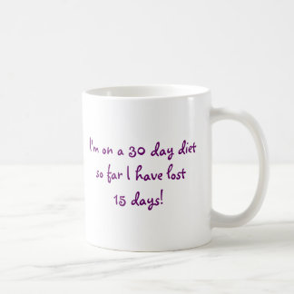 MUG I'm on a 30 day dietso far I''ve lost 15 days!