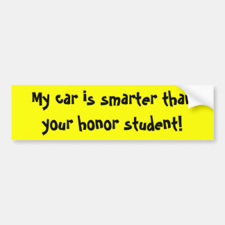 My car is smarter than your honor student! bumper sticker