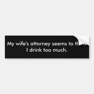 My wife's attorney seems to think I drink too m... Bumper Sticker