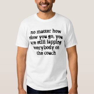 no matter how slow you go t shirts