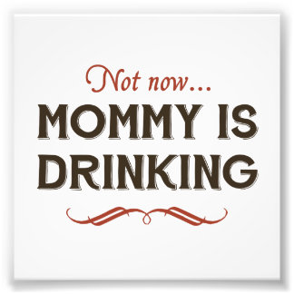 Now Now, Mommy is Drinking Photograph