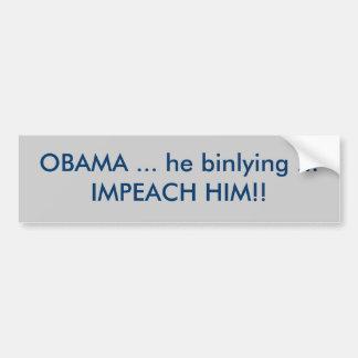 OBAMA ... he binlying ... IMPEACH HIM!! Bumper Sticker