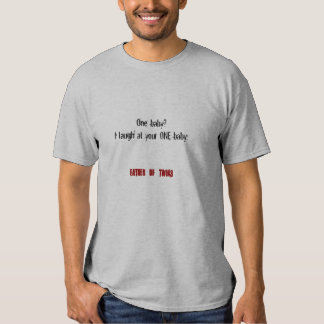 One baby?  I laugh at your ONE baby. Shirt