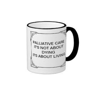 PALLIATIVE CARE NOT ABOUT DYING ABOUT LIVING RINGER MUG