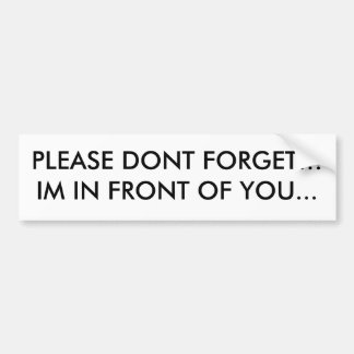 PLEASE DONT FORGET!!! IM IN FRONT OF YOU... BUMPER STICKER
