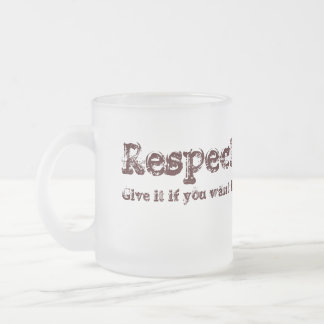 Respect: give it if you want it. frosted glass mug