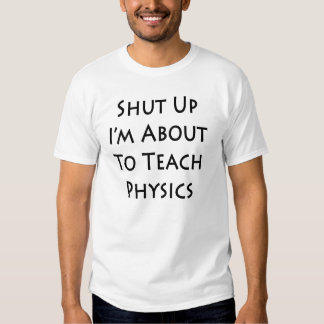 Shut Up I'm About To Teach Physics Tees